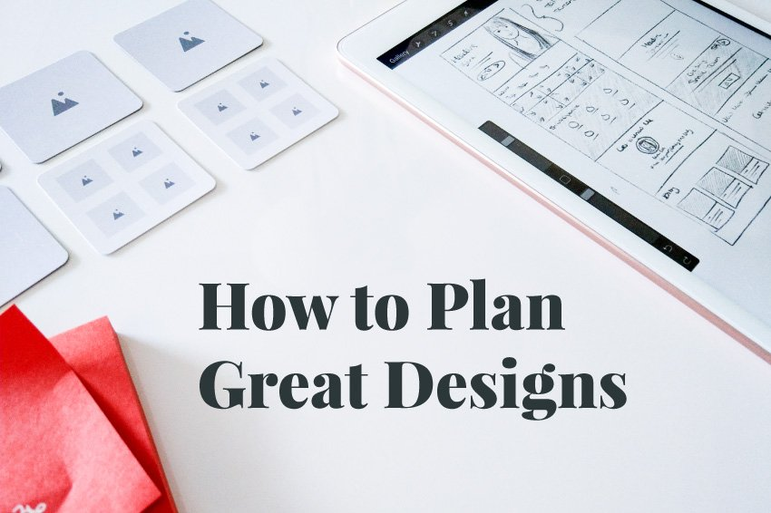 "Graphic. The title, ""How to Plan Great Designs,"" typed over a photo of a desk workspace with UI wireframe cards, an iPad with mockup sketches, and a sticky note."