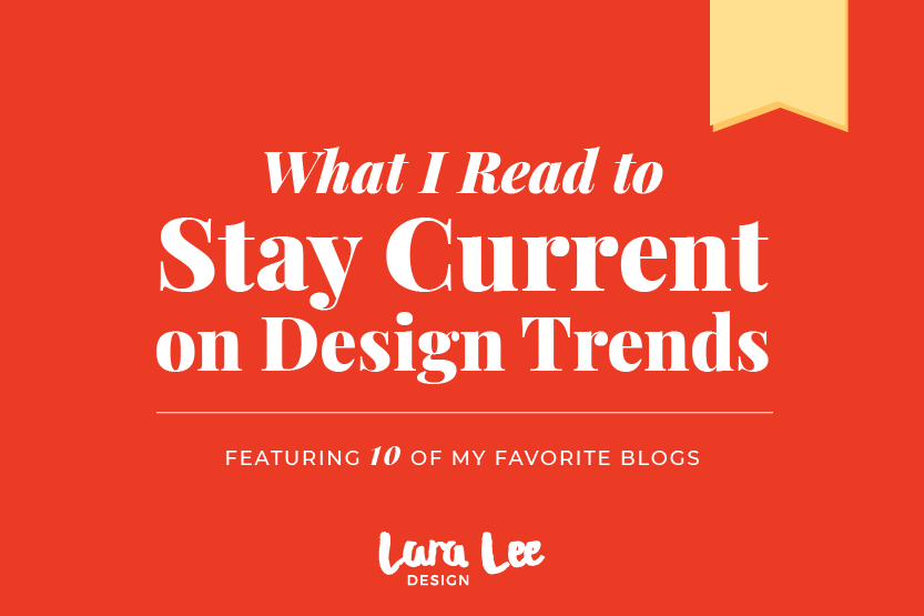 What I Read to Stay Current on Design Trends: Featuring 10 of My Favorite Blogs. By Lara Lee Design.