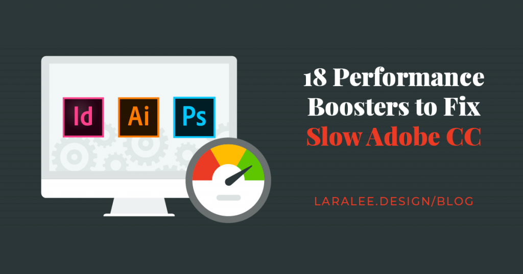 Lara Lee Design | 18 Performance Boosters to Fix Slow Adobe CC, Read More